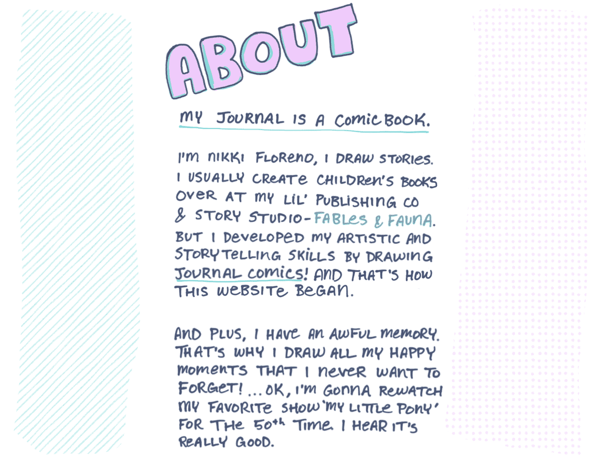 """My journal is a comic book. I'm Nikki Floreno, I draw stories. I usually create children's books over at my little publishing company and story studio, Fables & Fauna. But I developed my artistic and storytelling skills by drawing journal comics like these! And that's how this website began. And plus, I have an awful memory. That's why I draw all my happy moments that I never want to forget! Ok, I'm gonna rewatch my favorite show """"My Little Pony"""" for the 50th time. I hear it's really good."""